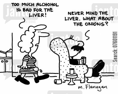 onions cartoon humor: 'Too much alcohol is bad for the liver!' 'Never mind the liver. What about the onions?'
