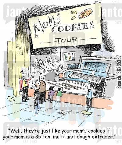 machines cartoon humor: 'Well, they're just like your mom's cookies if your mom is a 35 ton, multi-unit dough extruder.'