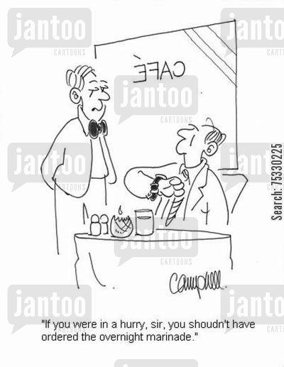 delays cartoon humor: 'If you were in a hurry, sir, you shoudn't have ordered the overnight marinade.'