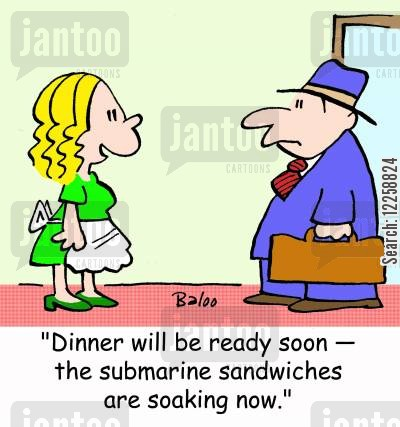 soak cartoon humor: 'Dinner will be ready soon -- the submarine sandwiches are soaking now.'