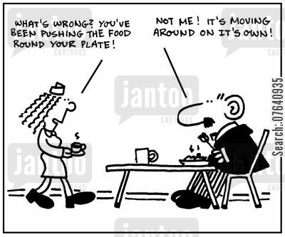 compliant cartoon humor: 'What's wrong? You've been pushing the food round your plate.' - 'Not me. It's moving around on it's own.'
