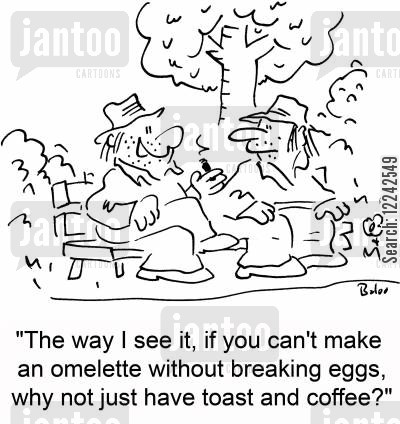 omelets cartoon humor: 'The way I see it, if you can't make an omelette without breaking eggs, why not just have toast and coffee?'