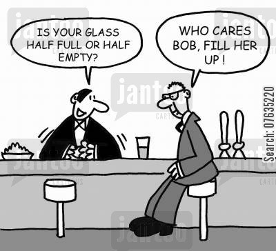 positive cartoon humor: Is your glass half full or half empty? Who cares, fill her up!