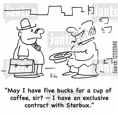 panhandles cartoon humor: May I have five buck for a cup of coffee, sir? -- I have an exclusive contrace with Starbux.'