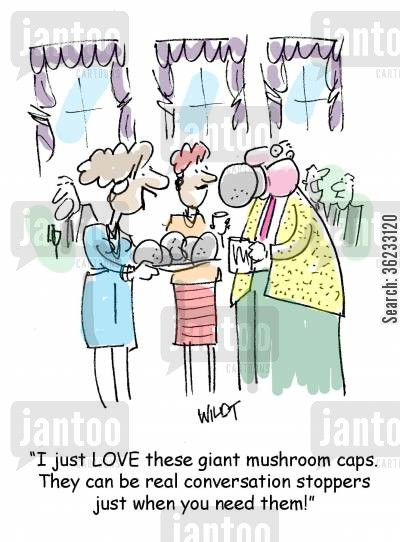 conversation killer cartoon humor: I just LOVE these giant mushroom caps. They can be real conversation stoppers just when you need them.
