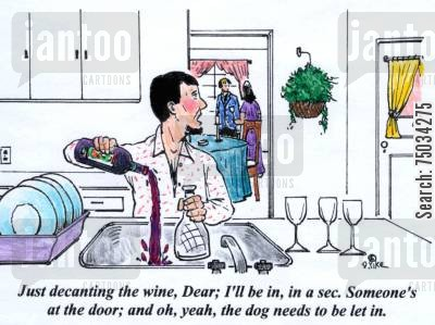 hostesses cartoon humor: 'Just decaning the wine, Dear; I'll be in, in a sec. Someone's at the door; and oh, yeah, the dog needs to be let in.'