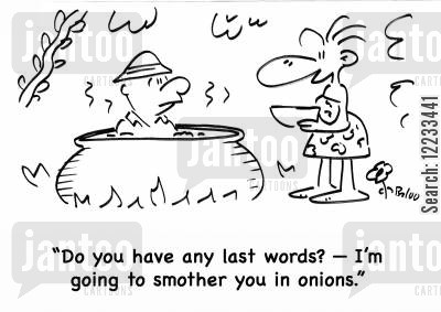onions cartoon humor: 'Do you have any last words? -- I'm going to smother you in onions.'