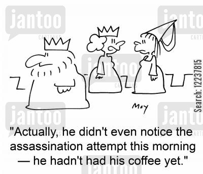 assassinates cartoon humor: 'Actually, he didn't even notice the assassination attempt this morning -- he hadn't had his coffee yet.'
