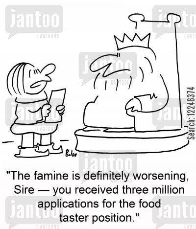 food taster cartoon humor: 'The famine is worsening, Sire -- you received three million applications for the food taster position.'