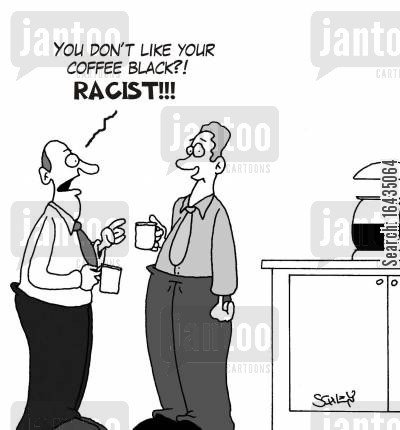 black coffee cartoon humor: 'You don't like your coffee black?! RACIST!'