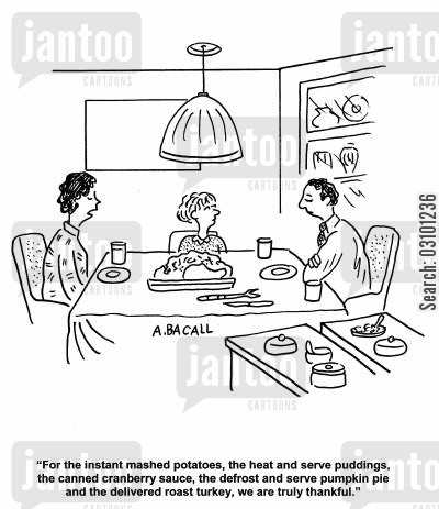 mashed potatoes cartoon humor: 'For the instant mashed potatoes, the head and serve puddings, the canned cranberry sauce, the defrost and serve pumpkin pie and the delivered roast turkey, we are truly thankful.'