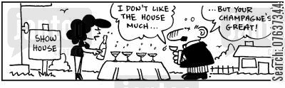 show homes cartoon humor: Show house. 'I don't like the house. but your champagne's great.'