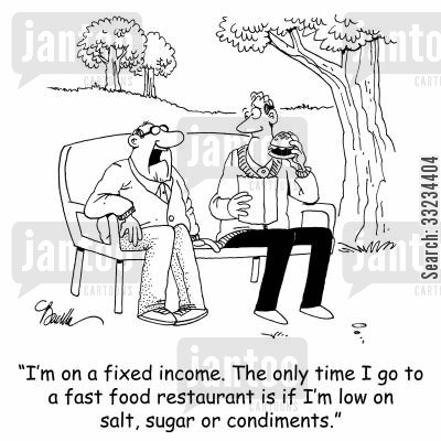 fixed income cartoon humor: 'I'm on a fixed income. The only time I go to a fast food restaurant is if I'm low on salt, sugar and condiments.'