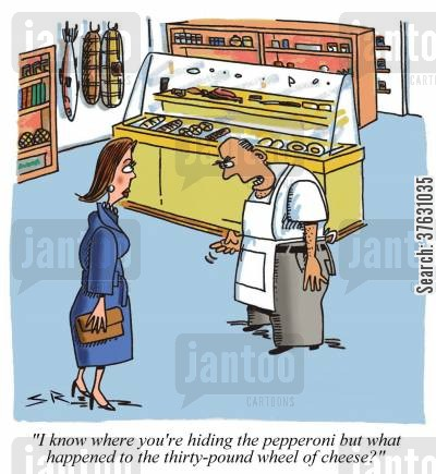 deli cartoon humor: 'I know where you're hiding the pepperoni but what happened to the thirty-pound wheel of cheese'