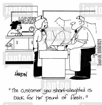 short-weighted cartoon humor: 'The customer you short-weighted is back for her pound of flesh.'