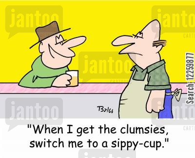 sippy cup cartoon humor: 'When I get the clumsies, switch me to a sippy-cup.'