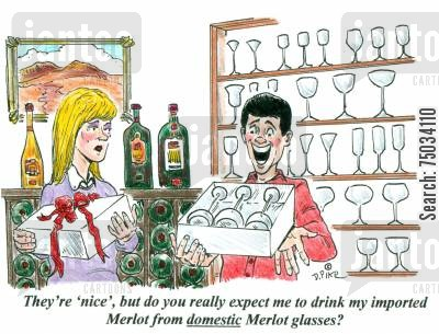 imported cartoon humor: 'They're nice, but do you really expect me to drink my imported Merlot from domestic Merlot glasses?'