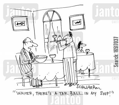 tar cartoon humor: 'Waiter, there's a tar ball in my soup.'