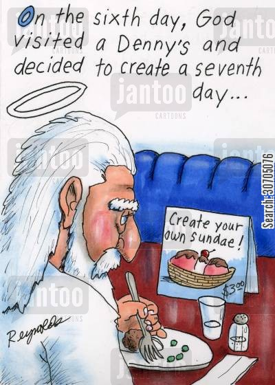 created cartoon humor: On the sixth day, God visited a Denny's and decided to create a seventh day...
