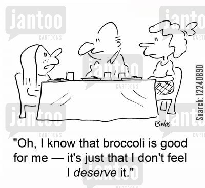 deserve cartoon humor: 'Oh, I know that broccoli is good for me -- it's just that I don't feel I deserve it.'