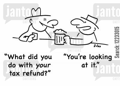 tax refund cartoon humor: 'what did you do with your tax refund?' 'You're looking at it.'