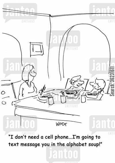 alphabetical cartoon humor: I don't need a cell phone...I'm going to text message you in the alphabet soup!