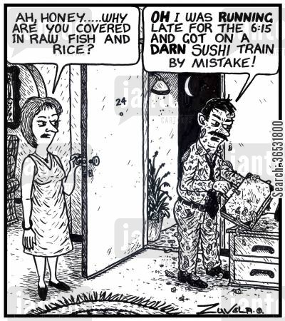 rice cartoon humor: Wife: 'Ah, honey.....why are you covered in raw fish and rice?' Husband: 'Oh I was running late for the 6:15 and got on a darn sush train by mistake!'