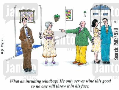 social cartoon humor: 'What an insulting windbag! He only serves wine this good so no one will throw it in his face.'