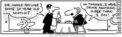 aged scotch cartoon humor: '20 year old Scotch?' 'No, I drink drink anything older than me .'