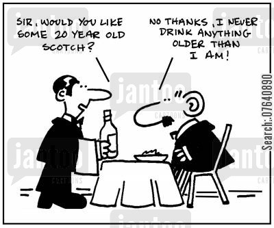 scotch cartoon humor: 'Sir, would you like some 20 year old Scotch?' - 'No thanks, I never drink anything older than I am.'