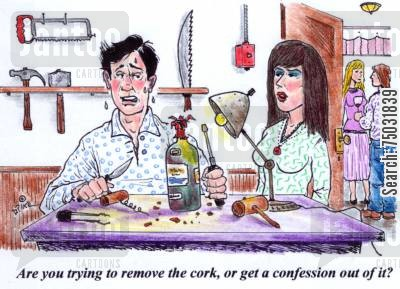opening cartoon humor: 'Are you trying to remove the cork, or get a confession out of it?'