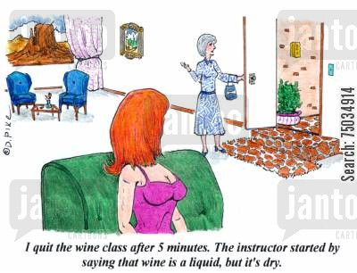instructors cartoon humor: 'I quite the wine class after 5 minutes. The instructor started by saying that wine a liquid, but it's dry.'