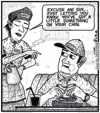 chin cartoon humor: Waitress: 'Excuse me sir...Just letting you know you've got a little something on your chin.'