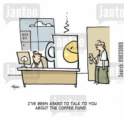 coffee fund cartoon humor: 'I've been asked to talk to you about the coffee fund.'