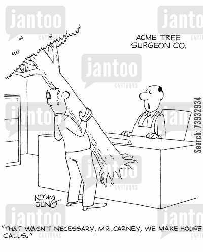 tree surgeons cartoon humor: 'That wasn't necessary, Mr. Carney, we make house calls.'
