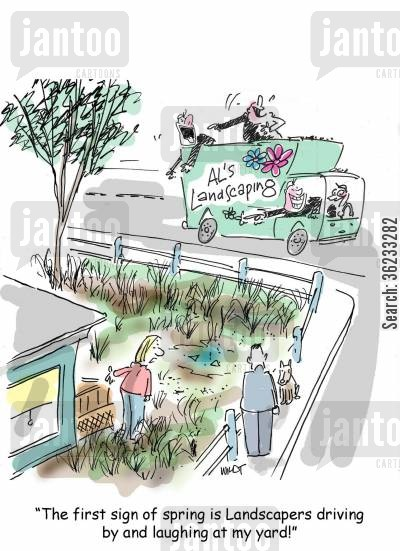 gardener cartoon humor: The first sign of spring is landscapers driving by and laughing at my unkempt lawn.