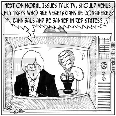 talk tv cartoon humor: 'Next on Moral Issues Talk TV: should Venus fly traps who are vegetarians be considered cannibals and be banned in Red states?'