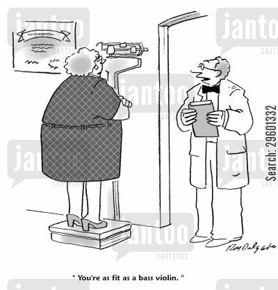 heavy cartoon humor: 'You're as fit as a bass violin.'