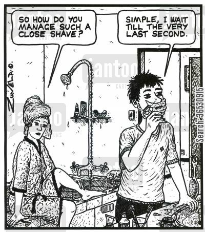 shaved cartoon humor: 'So how do you manage such a close shave?'  'Simple,i wait till the very last second.'