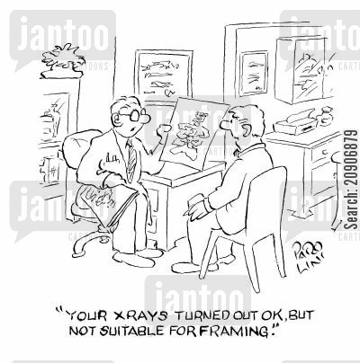 framed cartoon humor: 'Your X Rays turned out ok, but not suitable for framing.'