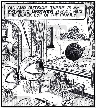 black eye cartoon humor: Female Eye: 'Oh, and outside there is my pathetic BROTHER Kyle! He's the Black Eye of the Family.'