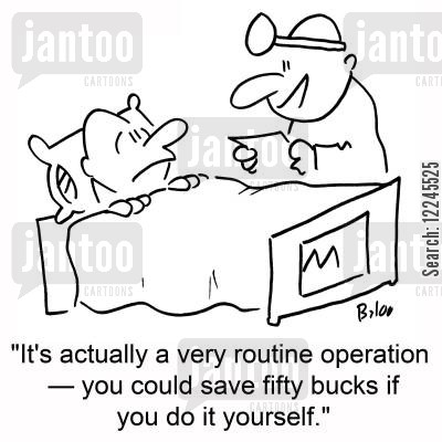 routine operation cartoon humor: 'It's actually a very routine operation †you could save fifty bucks if you do it yourself.'