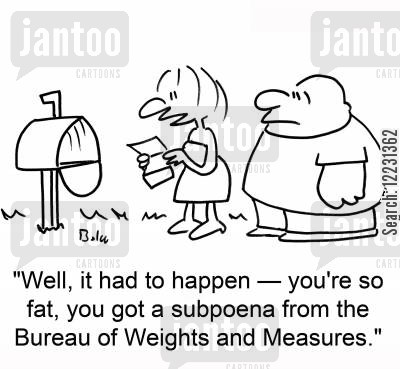 summons cartoon humor: 'Well, it had to happen — You're so fat, you got a subpoena from the Bureau of Weights and Measures.'