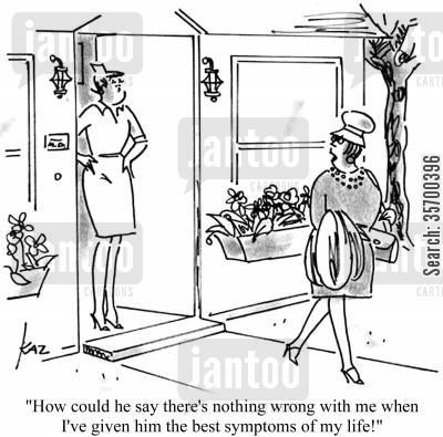 symptom cartoon humor: 'How could he say there's nothing wrong with me when I've given him the best symptoms of my life!'