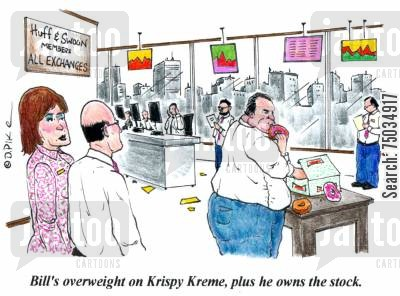 indulging cartoon humor: 'Bill's overweight on Krispy Kreme, plus he owns the stock.'