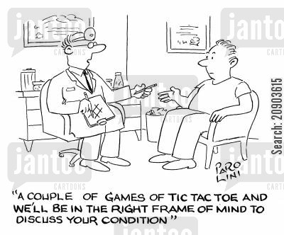 tac cartoon humor: 'A couple of games of tic tac toe and we'll be in the right frame of mind to discuss your condition.'