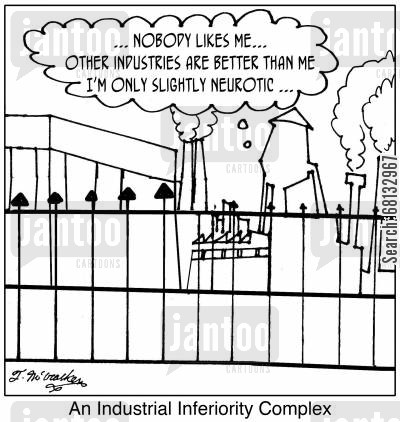 industrial complex cartoon humor: An Industrial Inferiority Complex. '... Nobody likes me ... other industries are better than me ... I'm only slightly neurotic.'
