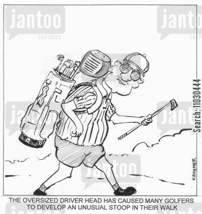 stooping cartoon humor: The oversized driver head has caused many golfers to develop an unusual stoop in their walk.