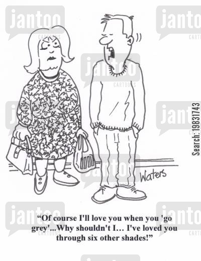 hair dressers cartoon humor: 'Of course I'll love you when you 'go grey'... Why shouldn't I... I've loved you through six other shades!'