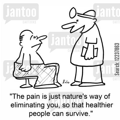 healthier cartoon humor: The pain is just nature's way of eliminating you, so that healthier people can survive.